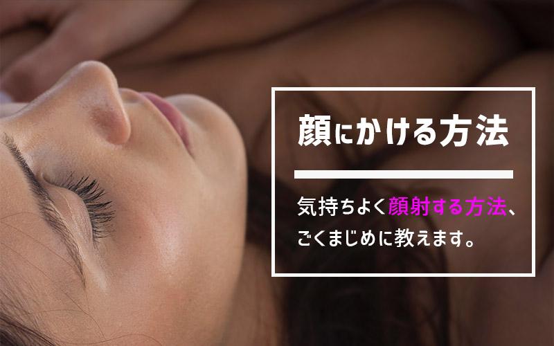 顔射したい!顔にかけたい人向けに顔射する方法を解説
